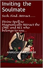 Inviting the Soulmate: Seek..Find..Attract......  Divine Spell to Magnatically Attract the ONE and ALL who belongs to you... (Miracle Healing Book 5)