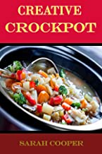 Creative Crockpot: A COLLECTION OF CLASSIC & SIMPLE CROCKPOT RECIPES TO SPICE UP YOUR SLOW COOKER