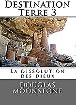 Destination Terre 3: La dissolution des dieux (French Edition)