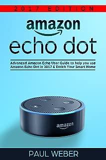 Amazon Echo Dot: Advanced Amazon Echo User Guide to Help You Use Amazon Echo Dot in 2017 & Enrich Your Smart Home