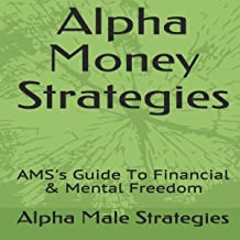 Alpha Money Strategies : AMS's Guide to Financial & Mental Freedom