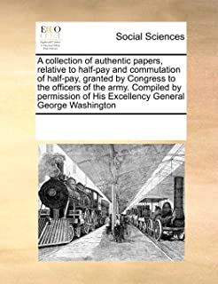 A collection of authentic papers, relative to half-pay and commutation of half-pay, granted by Congress to the officers of...