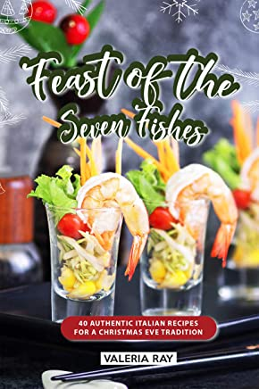 Feast of the Seven Fishes: 40 Authentic Italian Recipes for a Christmas Eve Tradition