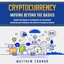 Cryptocurrency: Moving Beyond the Basics: Insider Strategies & Techniques for Successful Investing and Trading in the World of Cryptocurrencies