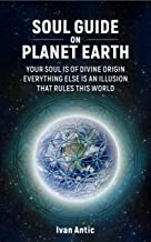 Soul Guide On Planet Earth: Your Soul is of Divine Origin, Everything Else is an Illusion that Rules this World (Existence - Consciousness - Bliss Book 3)