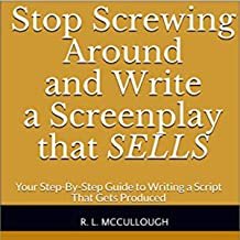 Stop Screwing Around and Write a Screenplay that Sells: Your Step-By-Step Guide to Writing a Script That Gets Produced