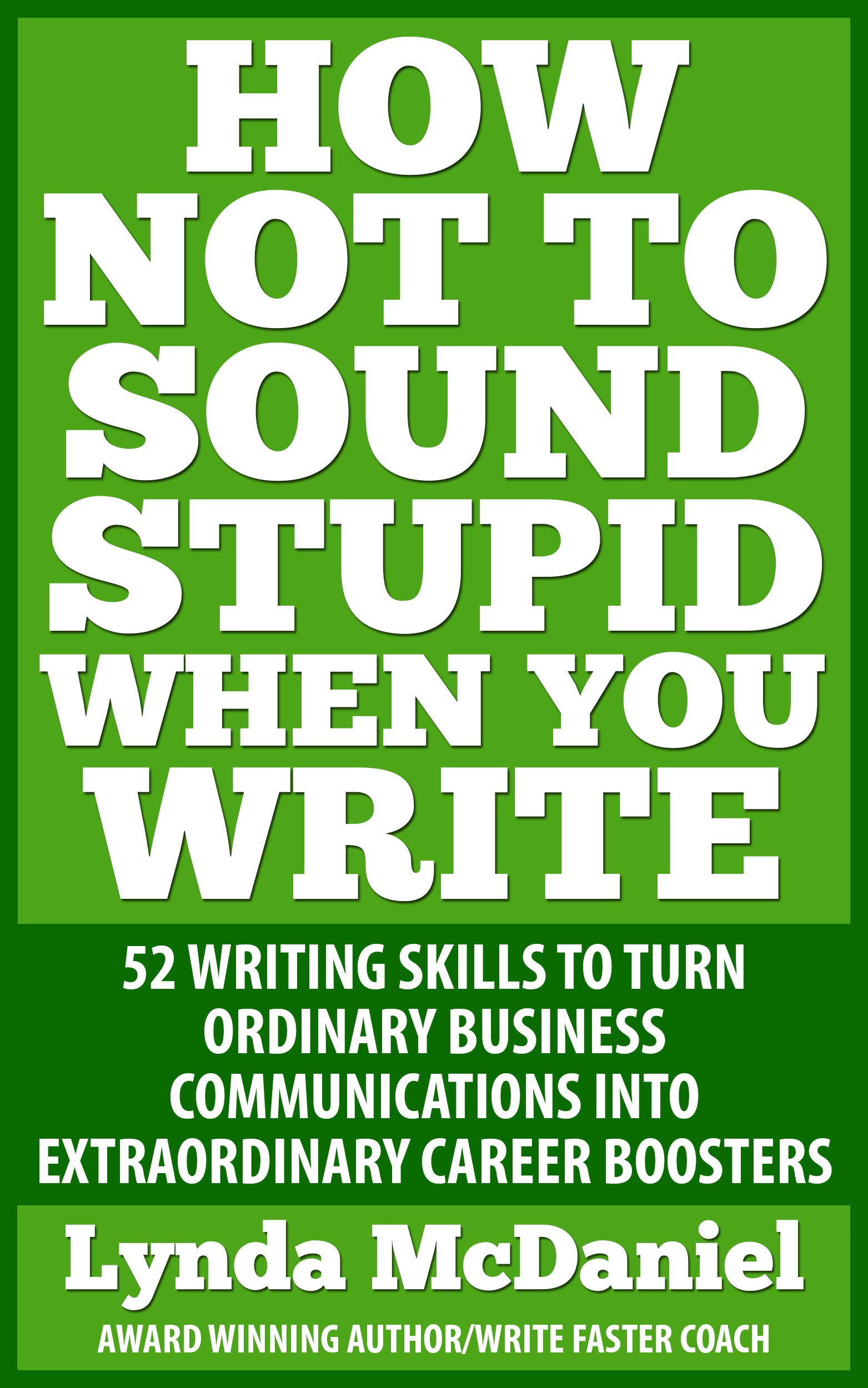 How Not to Sound Stupid When You Write: 52 Writing Techniques to Kick-start Your Writing, Improve Your Communication Skills, and Deliver the Results You Want! (Write Faster Series Book 2)