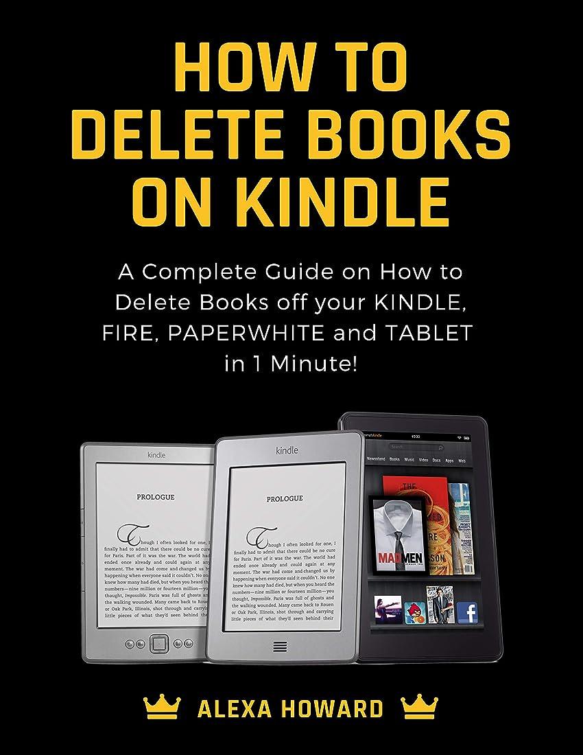 あなたは不明瞭責任者How to Delete Books on Kindle: A Complete Guide on How to Delete Books off your Kindle, Fire, Paperwhite and Tablets in 1 Minute! (English Edition)
