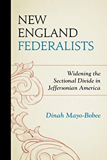 New England Federalists: Widening the Sectional Divide in Jeffersonian America (The Fairleigh Dickinson University Press Series in American History and Culture)