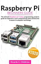 Raspberry PI Beginners Guide: The Ultimate Raspberry PI 4 Setup, Programming, Projects Guide for Beginners. Learn Programm...