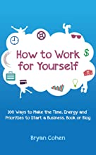 How to Work for Yourself: 100 Ways to Make the Time, Energy and Priorities to Start a Business, Book or Blog (English Edit...
