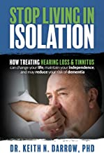 Stop Living In Isolation: How Treating Hearing Loss & Tinnitus can change your life, maintain your independence, and may r...