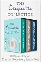 The Etiquette Collection: The Art of Worldly Wisdom; Eleanor Roosevelt's Book of Common Sense Etiquette; and Emily Post's Etiquette in Society, in Business, in Politics, and at Home Kindle Edition