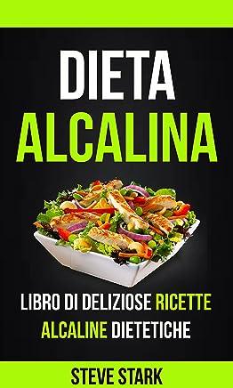 La Dieta Alcalina: Libro di Deliziose Ricette Alcaline Dietetiche