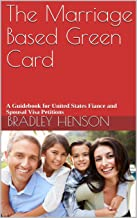 The Marriage Based Green Card: A Guidebook for United States Fiancé and Spousal Visa Petitions