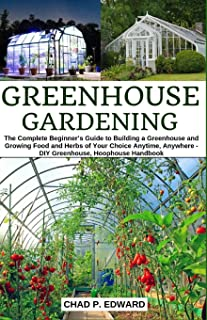 Greenhouse Gardening: The Complete Beginner's Guide to Building a Greenhouse and Growing Food and Herbs of Your Choice Any...
