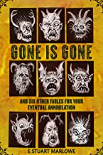 Gone is Gone: and six other fables for your eventual annihilation