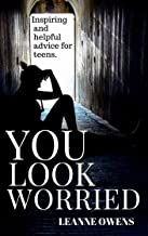 You Look Worried - Inspiring and Helpful Advice for Teenagers (Good Advice Book 1)