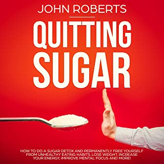 Quitting Sugar: How to Do a Sugar Detox and Permanently Free Yourself from Unhealthy Eating Habits. Lose Weight, Increase Your Energy, Improve Mental Focus and More! (Sugar Free Revolution)