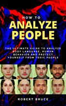 How to Analyze People: The Ultimate Guide to Analyze Body Language, Human Behavior and Protect Yourself from Toxic People....