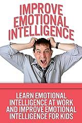 Improve Emotional Intelligence – Learn Emotional Intelligence At Work And Improve Emotional Intelligence For Kids (Emotional Intelligence Test, Emotional Intelligence Business) Kindle Edition