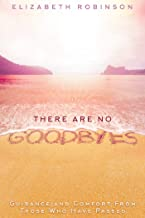 There Are No Goodbyes: Guidance and Comfort From Those Who Have Passed
