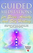 Guided Meditations for Sleep, Anxiety and Self Healing: Beginners Scripts to quiet the Mind, Let Go, overcome Trauma and Stress Relief (Guided Meditations and Mindfulness Book 3)