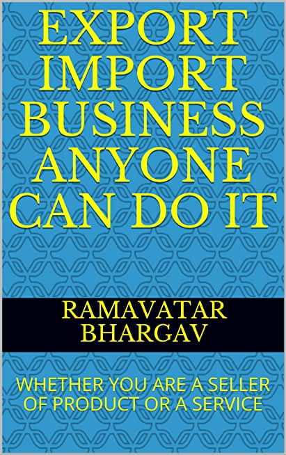 EXPORT IMPORT BUSINESS ANYONE CAN DO IT: WHETHER YOU ARE A SELLER OF PRODUCT OR A SERVICE (English Edition)