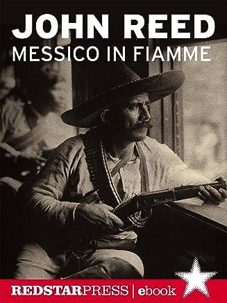 Messico in fiamme: Pancho Villa e linsurrezione dei contadini raccontata e vissuta in prima persona da un giornalista rivoluzionario (Tutte le strade)
