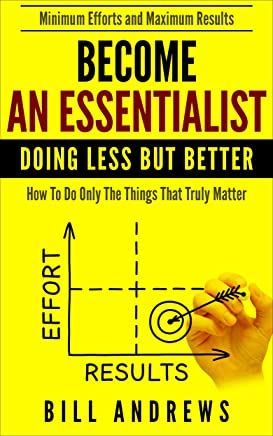 Become An Essentialist: Doing Less But Better- How To Do Only The Things That Truly Matter (Essentialist Series) (English Edition)