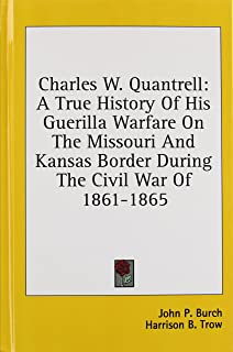 Charles W. Quantrell: A True History of His Guerilla Warfare on the Missouri and Kansas Border During the Civil War of 186...