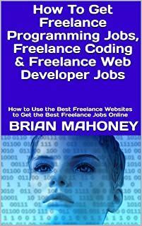 How To Get Freelance Programming Jobs, Freelance Coding & Freelance Web Developer Jobs: How to Use the Best Freelance Webs...
