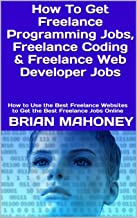 How To Get Freelance Programming Jobs, Freelance Coding & Freelance Web Developer Jobs: How to Use the Best Freelance Websites to Get the Best Freelance Jobs Online (English Edition)