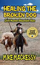 Healing the Broken Dog - Clint Hunter Mountain Man: Book Three From The Author of