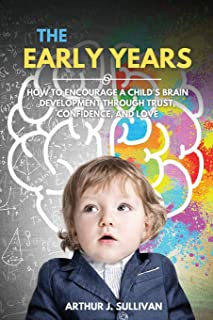 The Early Years: How to Encourage a Child's Brain Development Through Trust, Confidence, and Love