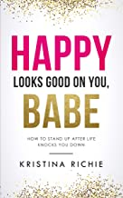 Happy Looks Good on You, Babe: How to Stand up After Life Knocks you Down