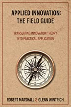 Applied Innovation: The Field Guide: Translating Innovation Theory into Practical Application