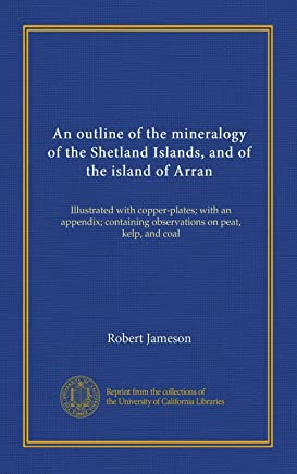 An outline of the mineralogy of the Shetland Islands, and of the island of Arran: Illustrated with copper-plates; with an appendix; containing observations on peat, kelp, and coal
