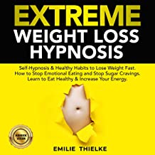 Extreme Weight Loss Hypnosis: Self-Hypnosis & Healthy Habits to Lose Weight Fast: Hot to Stop Emotional Eating and Stop Sugar Cravings. Learn to Eat Healthy & Increase Your Energy