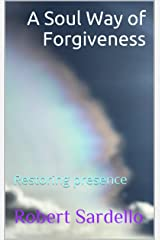 A Soul Way of Forgiveness: Restoring presence (School of Spiritual Psychology Archive Books Book 4) Kindle Edition