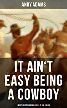 It Ain't Easy Being A Cowboy – 5 Western Ranchmen Classics in One Volume: What it Means to be A Real Cowboy in the American Wild West - Including The Outlet, Reed Anthony Cowman & The Wells Brothers