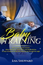 BABY SLEEP TRAINING: This parents' guide includes: sleep techniques, sleep habits and sleep solutions to stop-crying and make your baby dream through the night