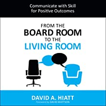 From the Board Room to the Living Room: Communicate with Skill for Positive Outcomes