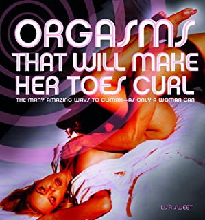 Orgasms That Will Make Her Toes Curl: The Many Amazing Ways to Climax   as Only a Woman Can