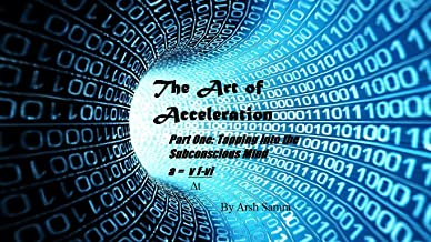 The Art of Acceleration:: Part One: Tapping into the Subconscious Mind (English Edition)