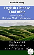 English Chinese Thai Bible - The Gospels II - Matthew, Mark, Luke & John: King James 1611 - 圣经和合本 1919 - พระคัมภีร์ฉบับภาษาไทย (Parallel Bible Halseth English Book 1657)