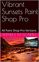 Vibrant Sunsets Paint Shop Pro: All Paint Shop Pro Versions (Paint Shop Pro Made Easy Book 162)