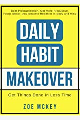 Daily Habit Makeover: Beat Procrastination, Get More Productive, Focus Better, and Become Healthier in Body and Mind (Good Habits Book 1) Kindle Edition