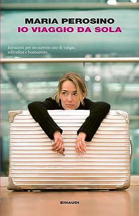 Io viaggio da sola: Istruzioni per un corretto uso di valigie, solitudine e buonumore (I coralli)