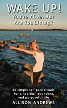 Wake Up! You're Alive, But Are You Living?: 40 Simple Self-Care Rituals for a Healthy, Abundant, and Purposeful Life